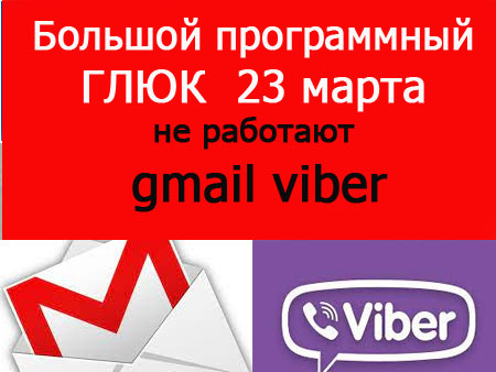 Большой программный сбой Viber, Gmail … 23 марта. Способ лечения Видео.